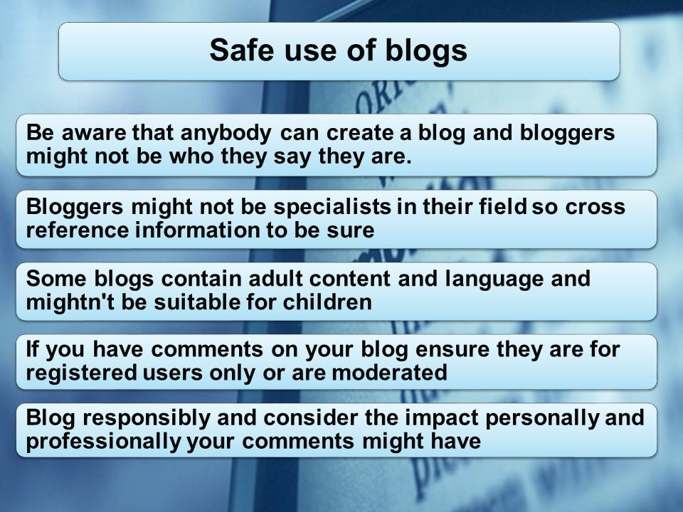 Be aware that anybody can create a blog and bloggers might not be who they say they are.