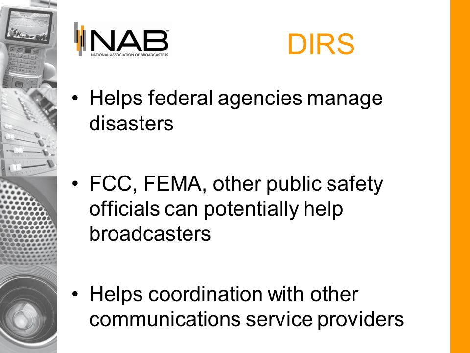 DIRS Helps federal agencies manage disasters FCC, FEMA, other public safety officials can potentially help broadcasters Helps coordination with other communications service providers