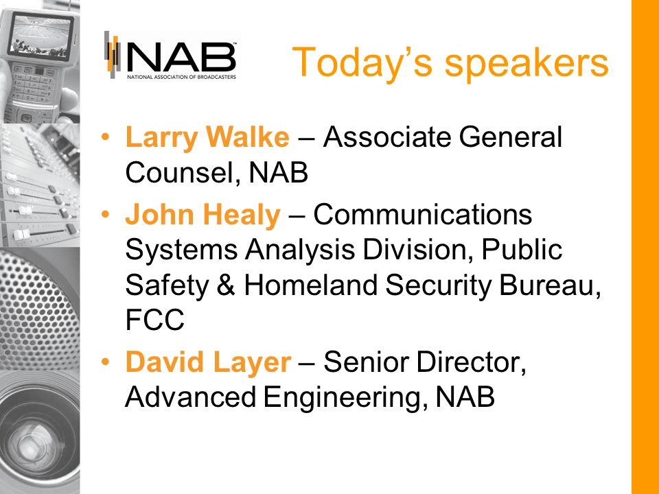Todays speakers Larry Walke – Associate General Counsel, NAB John Healy – Communications Systems Analysis Division, Public Safety & Homeland Security Bureau, FCC David Layer – Senior Director, Advanced Engineering, NAB