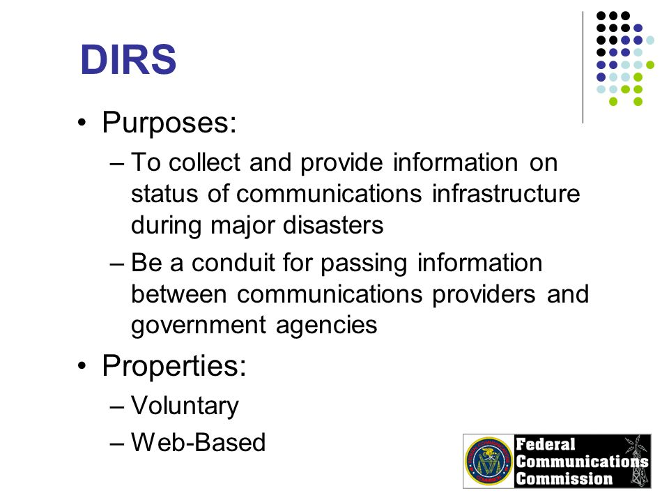DIRS Purposes: –To collect and provide information on status of communications infrastructure during major disasters –Be a conduit for passing information between communications providers and government agencies Properties: –Voluntary –Web-Based