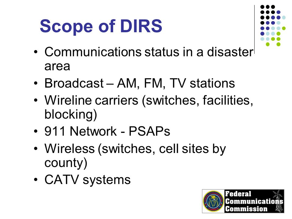 Scope of DIRS Communications status in a disaster area Broadcast – AM, FM, TV stations Wireline carriers (switches, facilities, blocking) 911 Network - PSAPs Wireless (switches, cell sites by county) CATV systems