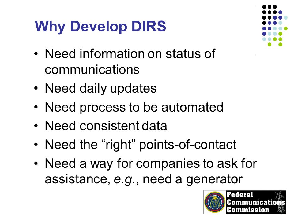 Why Develop DIRS Need information on status of communications Need daily updates Need process to be automated Need consistent data Need the right points-of-contact Need a way for companies to ask for assistance, e.g., need a generator