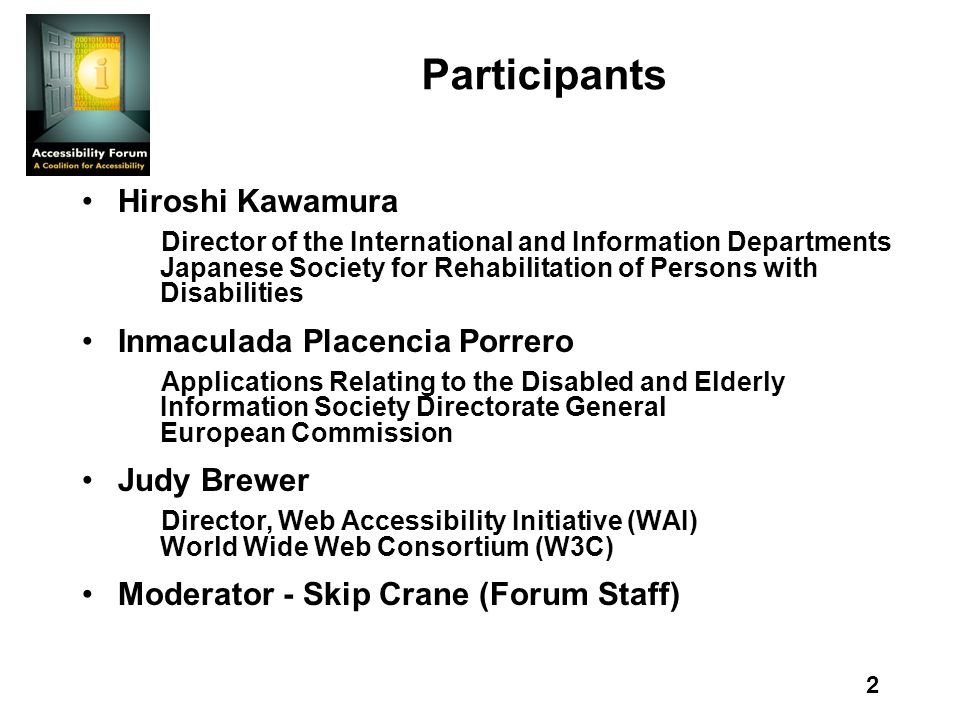 2 Participants Hiroshi Kawamura Director of the International and Information Departments Japanese Society for Rehabilitation of Persons with Disabilities Inmaculada Placencia Porrero Applications Relating to the Disabled and Elderly Information Society Directorate General European Commission Judy Brewer Director, Web Accessibility Initiative (WAI) World Wide Web Consortium (W3C) Moderator - Skip Crane (Forum Staff)