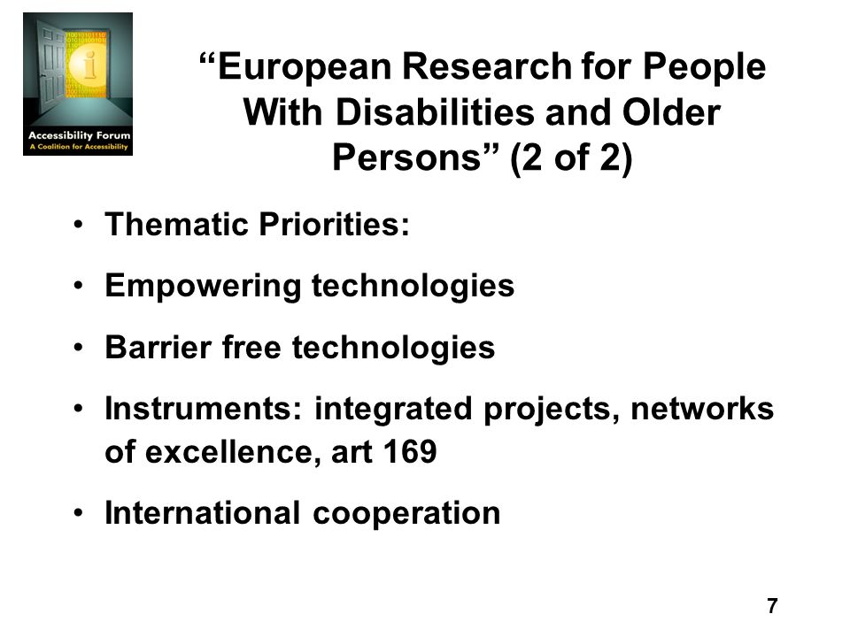 7 European Research for People With Disabilities and Older Persons (2 of 2) Thematic Priorities: Empowering technologies Barrier free technologies Instruments: integrated projects, networks of excellence, art 169 International cooperation