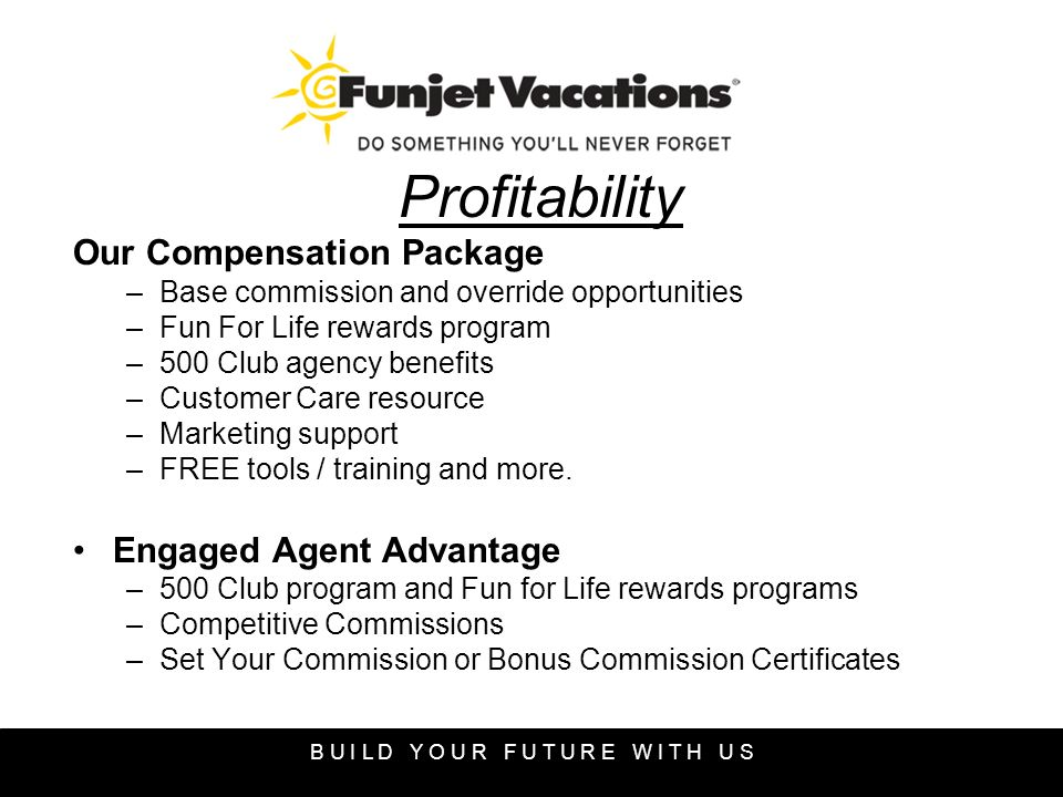Profitability Our Compensation Package –Base commission and override opportunities –Fun For Life rewards program –500 Club agency benefits –Customer Care resource –Marketing support –FREE tools / training and more.