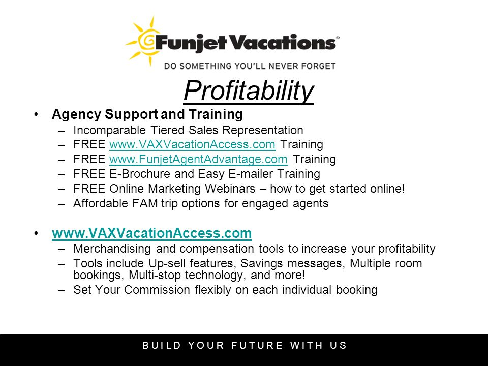 Profitability Agency Support and Training –Incomparable Tiered Sales Representation –FREE www.VAXVacationAccess.com Trainingwww.VAXVacationAccess.com –FREE www.FunjetAgentAdvantage.com Trainingwww.FunjetAgentAdvantage.com –FREE E-Brochure and Easy E-mailer Training –FREE Online Marketing Webinars – how to get started online.