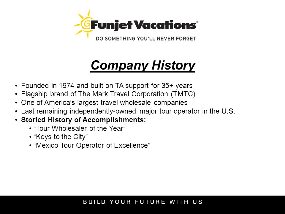 Company History Founded in 1974 and built on TA support for 35+ years Flagship brand of The Mark Travel Corporation (TMTC) One of Americas largest travel wholesale companies Last remaining independently-owned major tour operator in the U.S.