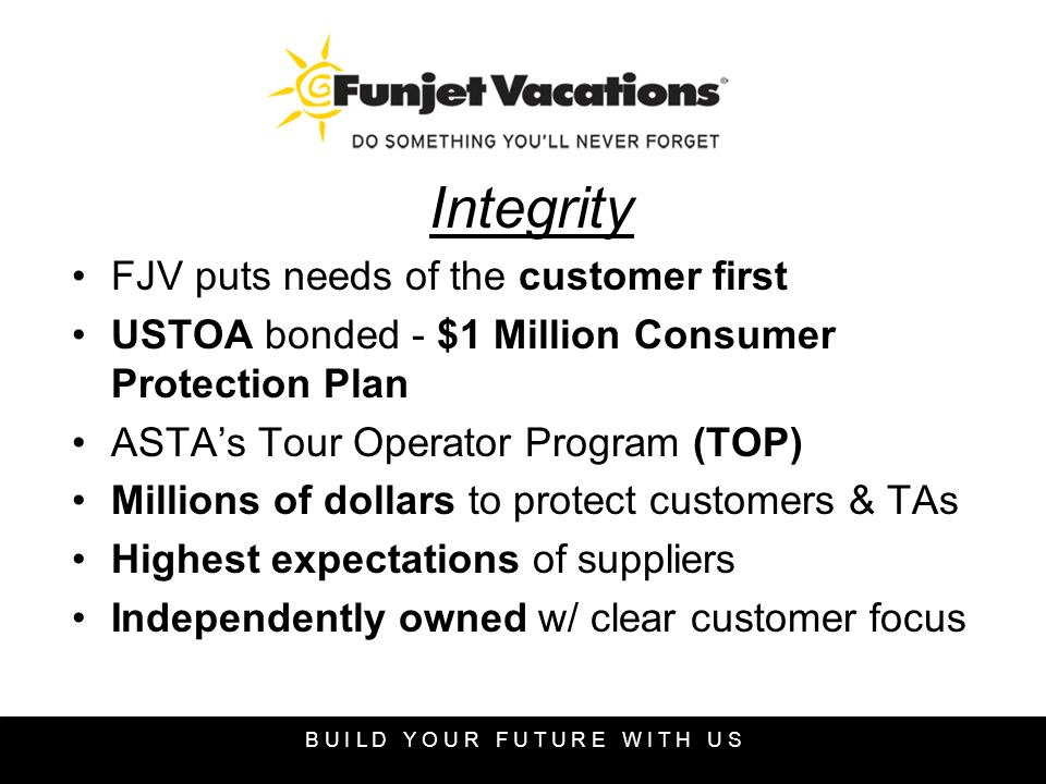 Integrity FJV puts needs of the customer first USTOA bonded - $1 Million Consumer Protection Plan ASTAs Tour Operator Program (TOP) Millions of dollars to protect customers & TAs Highest expectations of suppliers Independently owned w/ clear customer focus B U I L D Y O U R F U T U R E W I T H U S