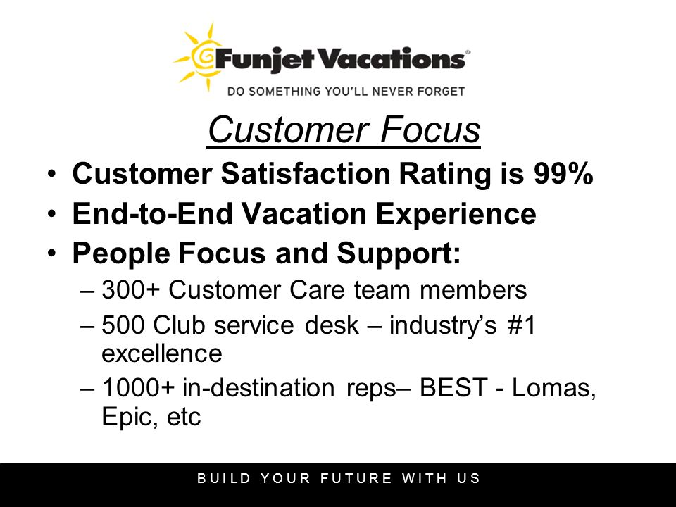 Customer Focus Customer Satisfaction Rating is 99% End-to-End Vacation Experience People Focus and Support: –300+ Customer Care team members –500 Club service desk – industrys #1 excellence –1000+ in-destination reps– BEST - Lomas, Epic, etc B U I L D Y O U R F U T U R E W I T H U S