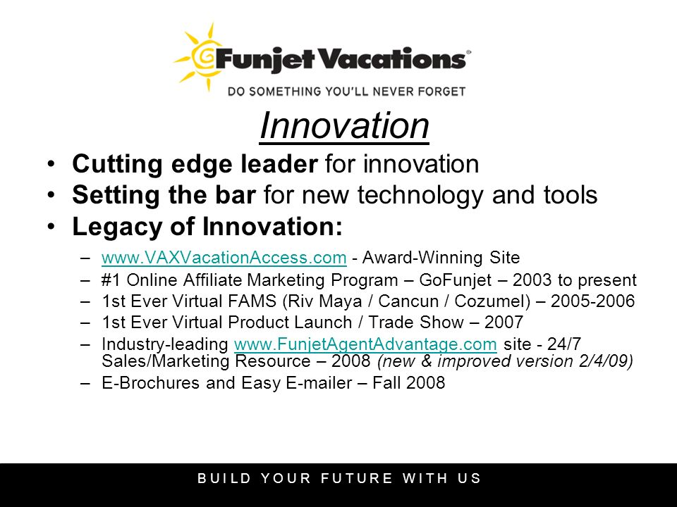 Innovation Cutting edge leader for innovation Setting the bar for new technology and tools Legacy of Innovation: –www.VAXVacationAccess.com - Award-Winning Sitewww.VAXVacationAccess.com –#1 Online Affiliate Marketing Program – GoFunjet – 2003 to present –1st Ever Virtual FAMS (Riv Maya / Cancun / Cozumel) – 2005-2006 –1st Ever Virtual Product Launch / Trade Show – 2007 –Industry-leading www.FunjetAgentAdvantage.com site - 24/7 Sales/Marketing Resource – 2008 (new & improved version 2/4/09)www.FunjetAgentAdvantage.com –E-Brochures and Easy E-mailer – Fall 2008 B U I L D Y O U R F U T U R E W I T H U S