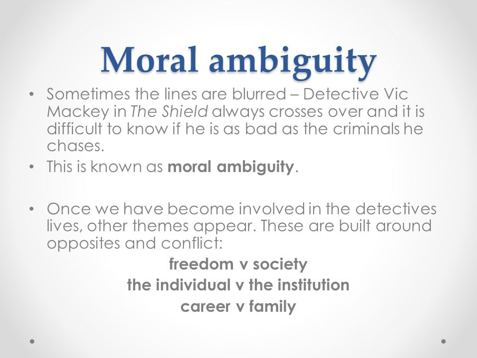 Moral ambiguity Sometimes the lines are blurred – Detective Vic Mackey in The Shield always crosses over and it is difficult to know if he is as bad as the criminals he chases.