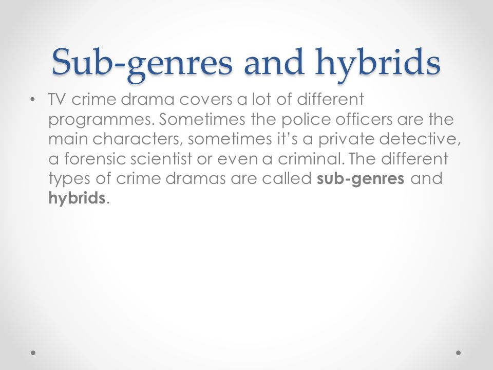 Sub-genres and hybrids TV crime drama covers a lot of different programmes.