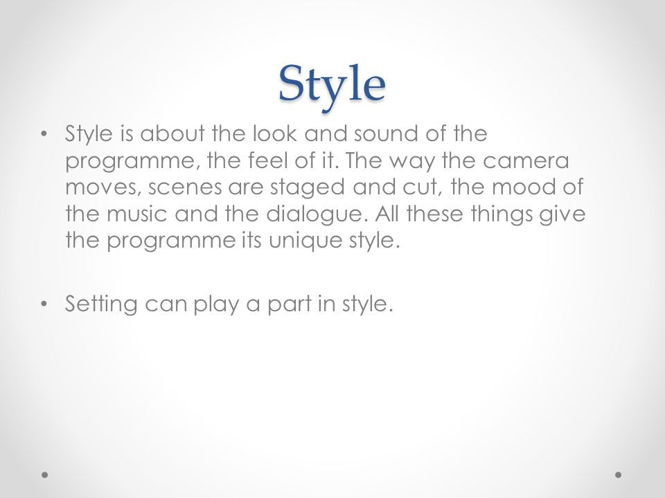 Style Style is about the look and sound of the programme, the feel of it.