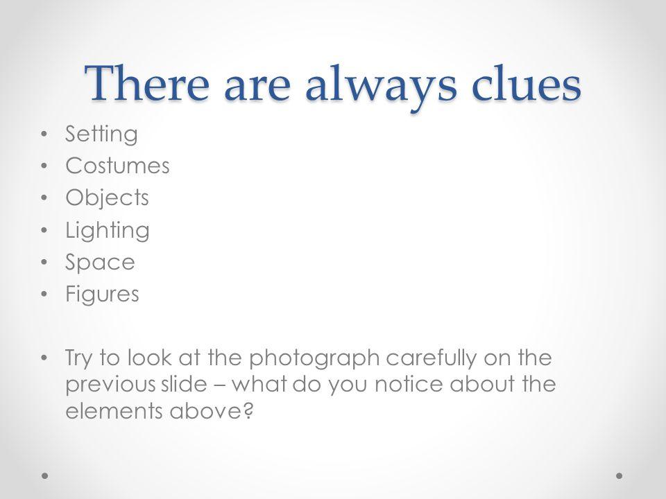 There are always clues Setting Costumes Objects Lighting Space Figures Try to look at the photograph carefully on the previous slide – what do you notice about the elements above