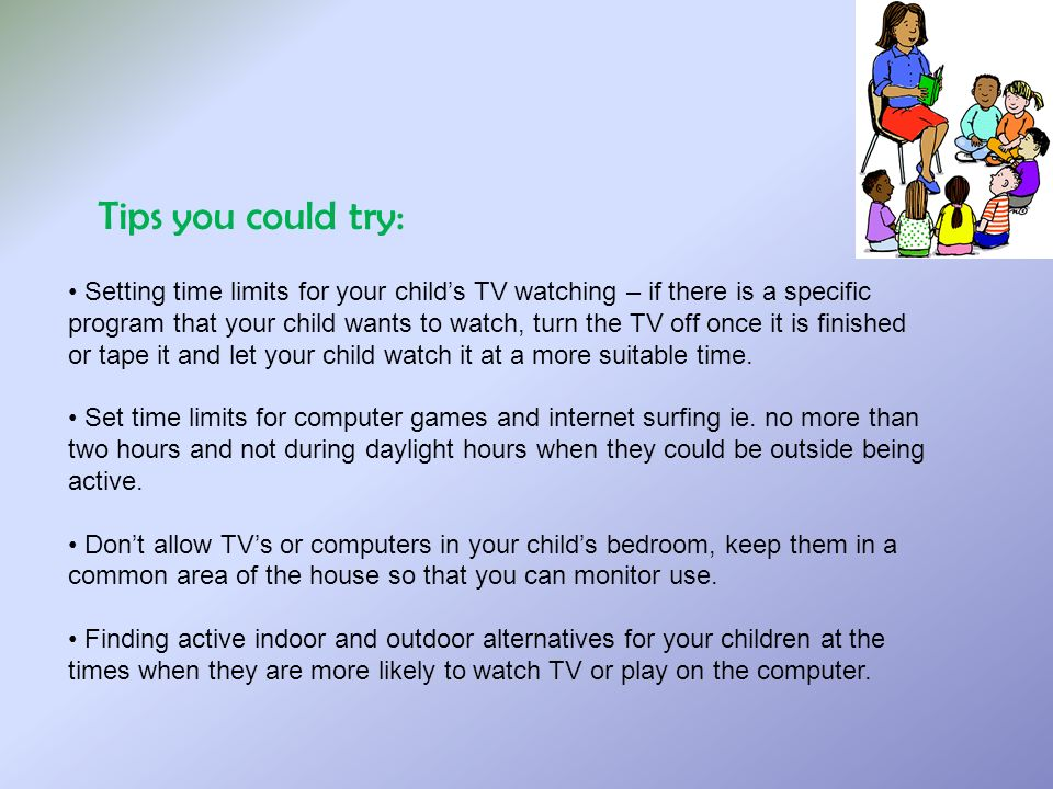 Tips you could try: Setting time limits for your childs TV watching – if there is a specific program that your child wants to watch, turn the TV off once it is finished or tape it and let your child watch it at a more suitable time.