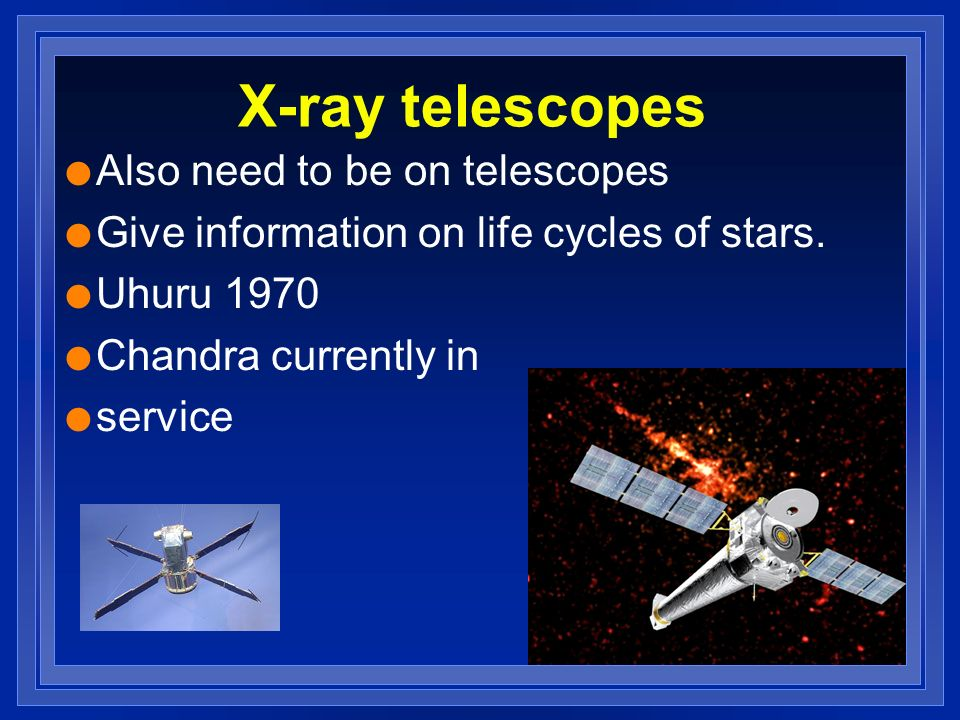 X-ray telescopes l Also need to be on telescopes l Give information on life cycles of stars.