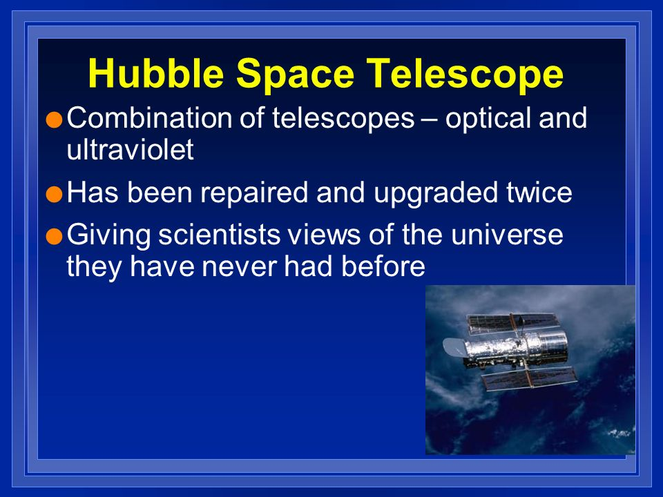 Hubble Space Telescope l Combination of telescopes – optical and ultraviolet l Has been repaired and upgraded twice l Giving scientists views of the universe they have never had before