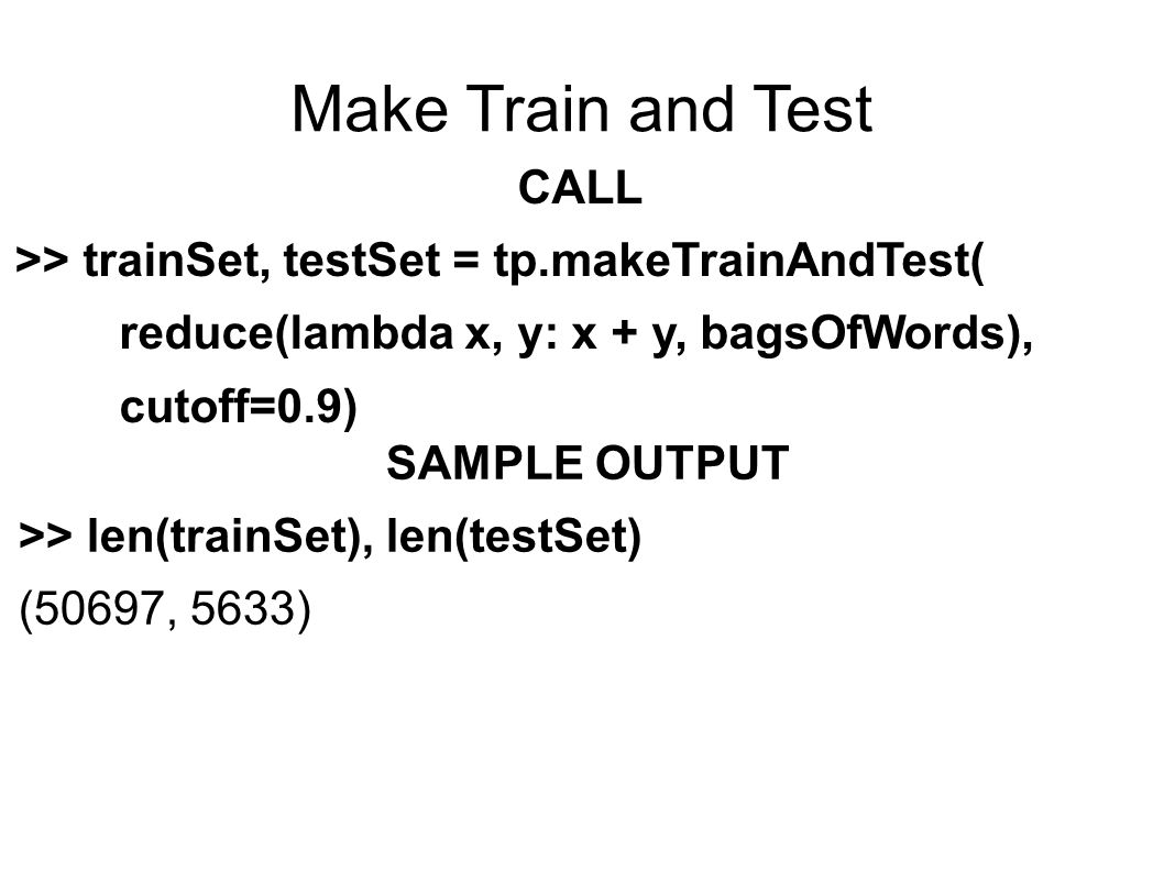 Make Train and Test CALL >> trainSet, testSet = tp.makeTrainAndTest( reduce(lambda x, y: x + y, bagsOfWords), cutoff=0.9) SAMPLE OUTPUT >> len(trainSet), len(testSet) (50697, 5633)