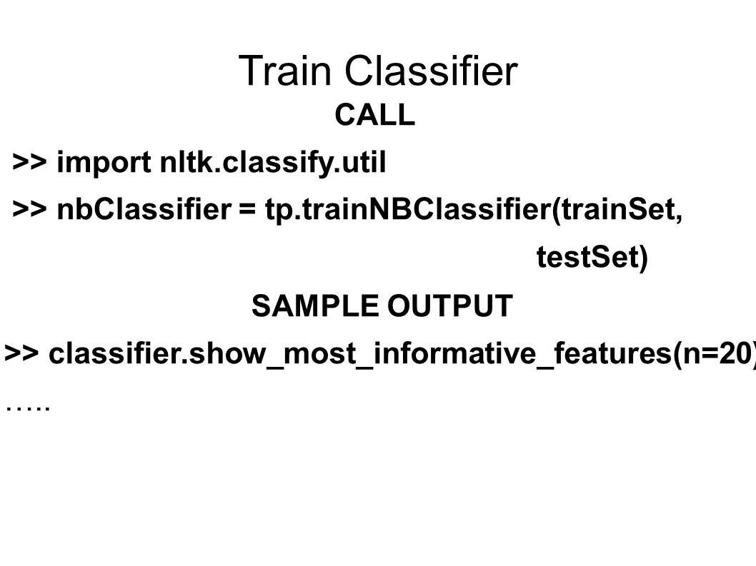 Train Classifier CALL >> import nltk.classify.util >> nbClassifier = tp.trainNBClassifier(trainSet, testSet) SAMPLE OUTPUT >> classifier.show_most_informative_features(n=20) …..