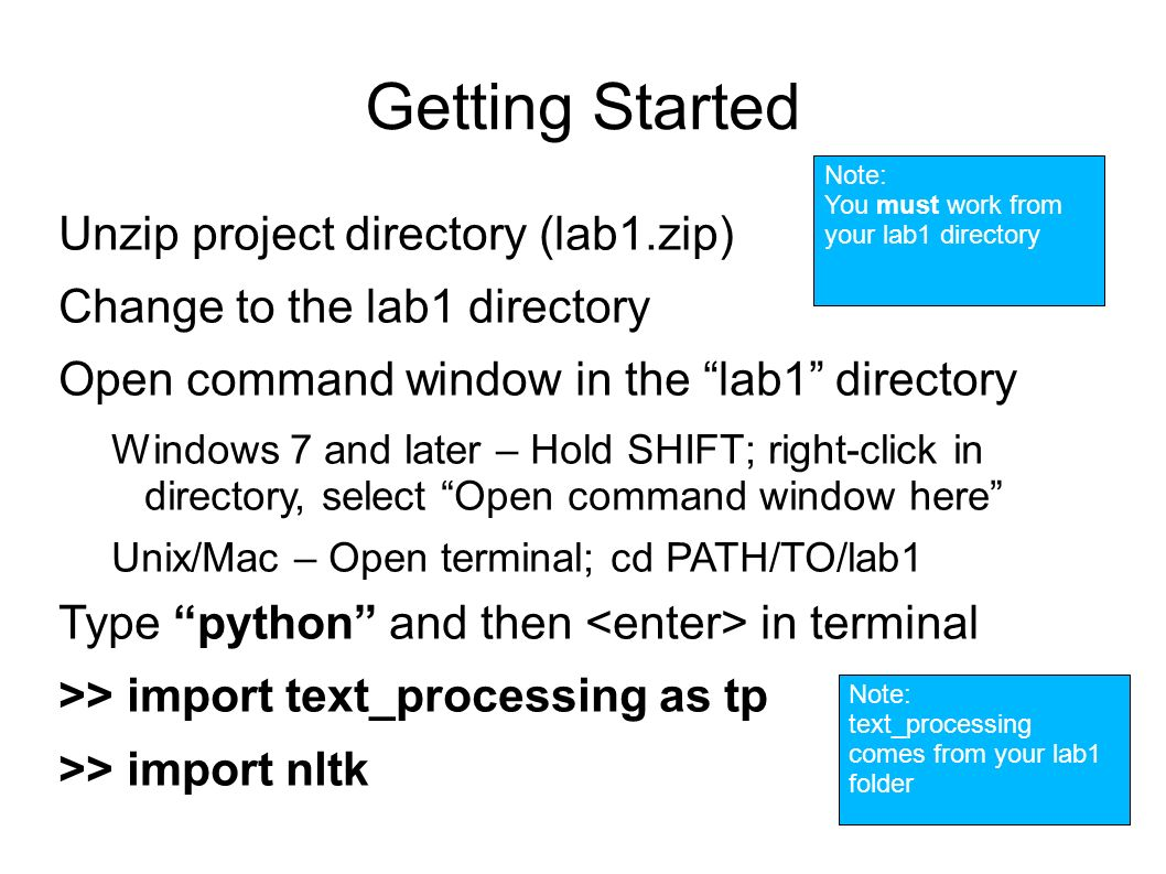 Getting Started Unzip project directory (lab1.zip) Change to the lab1 directory Open command window in the lab1 directory Windows 7 and later – Hold SHIFT; right-click in directory, select Open command window here Unix/Mac – Open terminal; cd PATH/TO/lab1 Type python and then in terminal >> import text_processing as tp >> import nltk Note: text_processing comes from your lab1 folder Note: You must work from your lab1 directory