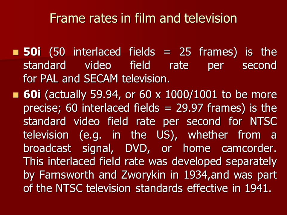 Frame rates in film and television 50i (50 interlaced fields = 25 frames) is the standard video field rate per second for PAL and SECAM television.