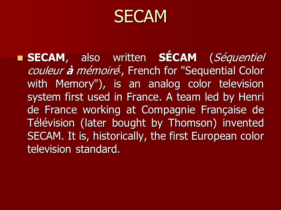 SECAM SECAM, also written SÉCAM (Séquentiel couleur à mémoire [, French for Sequential Color with Memory ), is an analog color television system first used in France.