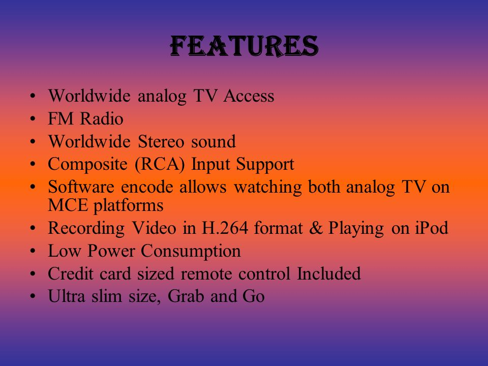 Features Worldwide analog TV Access FM Radio Worldwide Stereo sound Composite (RCA) Input Support Software encode allows watching both analog TV on MCE platforms Recording Video in H.264 format & Playing on iPod Low Power Consumption Credit card sized remote control Included Ultra slim size, Grab and Go