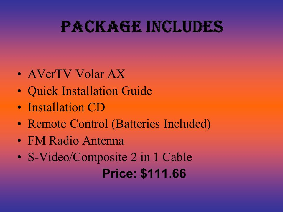 Package Includes AVerTV Volar AX Quick Installation Guide Installation CD Remote Control (Batteries Included) FM Radio Antenna S-Video/Composite 2 in 1 Cable Price: $111.66