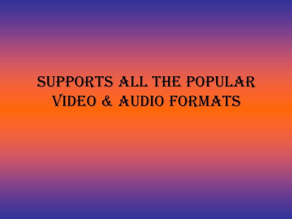 Supports All the Popular Video & Audio Formats
