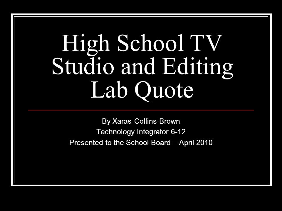 High School TV Studio and Editing Lab Quote By Xaras Collins-Brown Technology Integrator 6-12 Presented to the School Board – April 2010