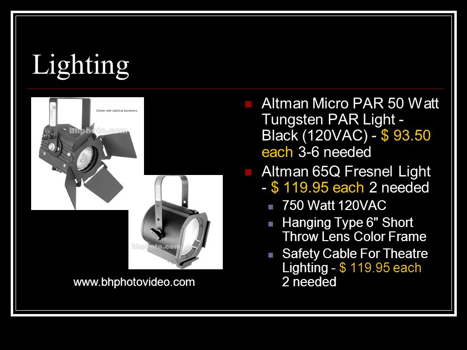Lighting Altman Micro PAR 50 Watt Tungsten PAR Light - Black (120VAC) - $ each 3-6 needed Altman 65Q Fresnel Light - $ each 2 needed 750 Watt 120VAC Hanging Type 6 Short Throw Lens Color Frame Safety Cable For Theatre Lighting - $ each 2 needed