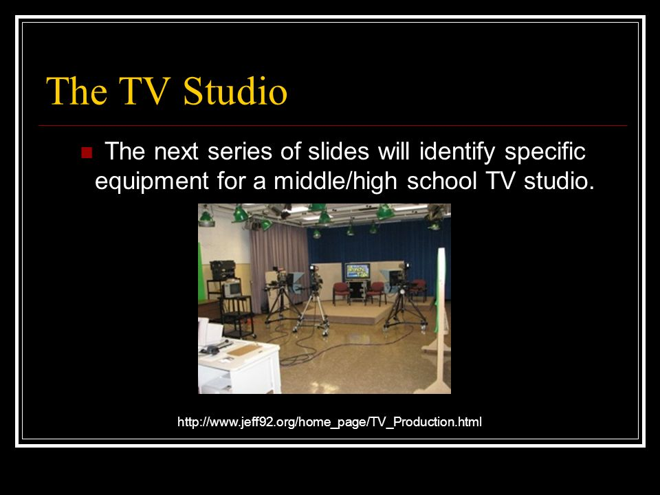 The TV Studio The next series of slides will identify specific equipment for a middle/high school TV studio.