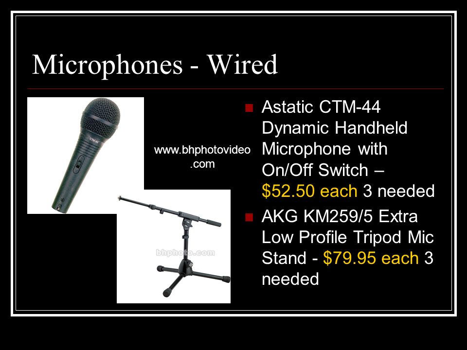 Microphones - Wired Astatic CTM-44 Dynamic Handheld Microphone with On/Off Switch – $52.50 each 3 needed AKG KM259/5 Extra Low Profile Tripod Mic Stand - $79.95 each 3 needed