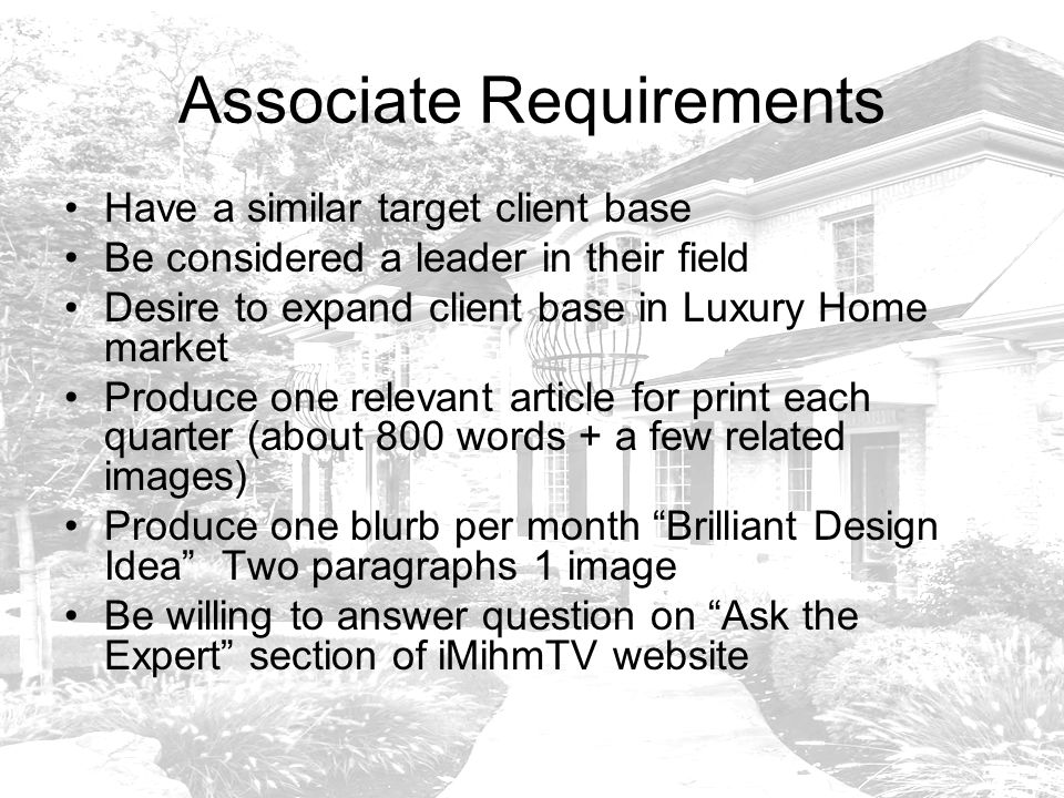 Associate Requirements Have a similar target client base Be considered a leader in their field Desire to expand client base in Luxury Home market Produce one relevant article for print each quarter (about 800 words + a few related images) Produce one blurb per month Brilliant Design Idea Two paragraphs 1 image Be willing to answer question on Ask the Expert section of iMihmTV website