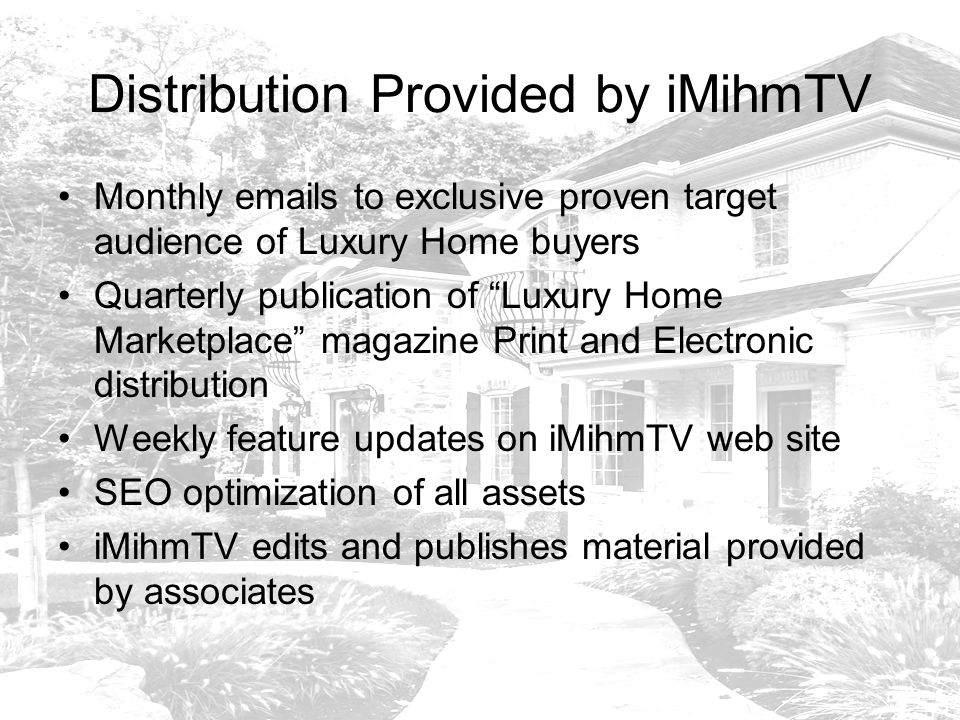 Distribution Provided by iMihmTV Monthly  s to exclusive proven target audience of Luxury Home buyers Quarterly publication of Luxury Home Marketplace magazine Print and Electronic distribution Weekly feature updates on iMihmTV web site SEO optimization of all assets iMihmTV edits and publishes material provided by associates