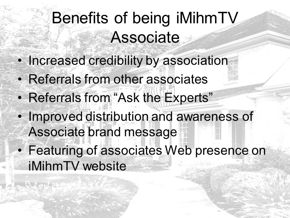 Benefits of being iMihmTV Associate Increased credibility by association Referrals from other associates Referrals from Ask the Experts Improved distribution and awareness of Associate brand message Featuring of associates Web presence on iMihmTV website