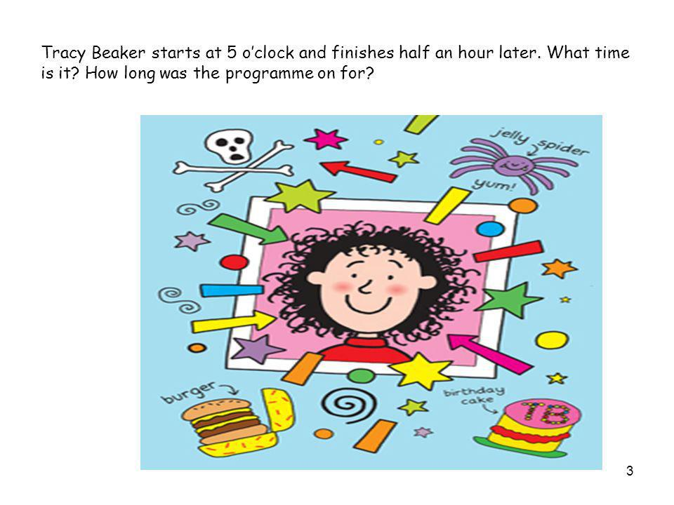 Tracy Beaker starts at 5 oclock and finishes half an hour later.