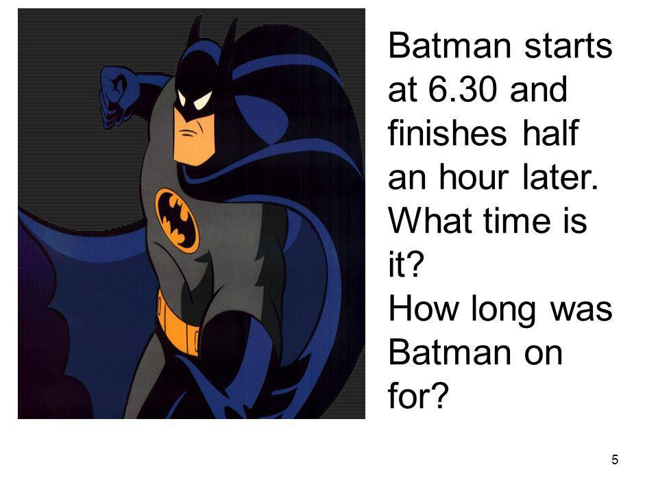 Batman starts at 6.30 and finishes half an hour later.