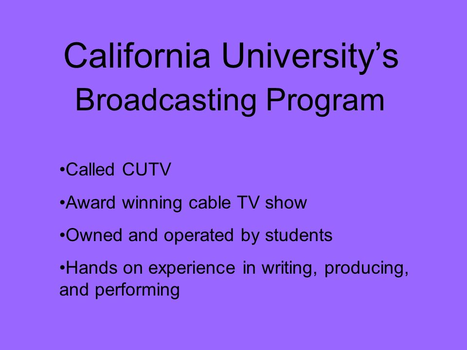 California Universitys Called CUTV Award winning cable TV show Owned and operated by students Hands on experience in writing, producing, and performing Broadcasting Program