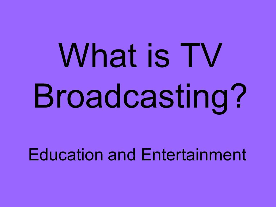 What is TV Broadcasting Education and Entertainment