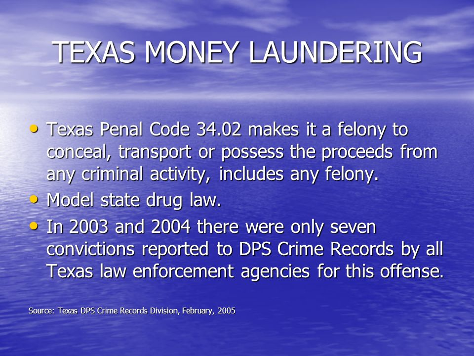 TEXAS MONEY LAUNDERING Texas Penal Code makes it a felony to conceal, transport or possess the proceeds from any criminal activity, includes any felony.