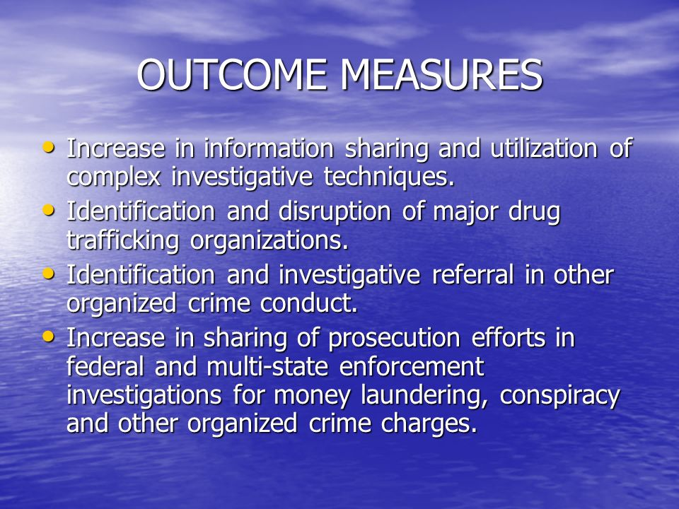 OUTCOME MEASURES Increase in information sharing and utilization of complex investigative techniques.
