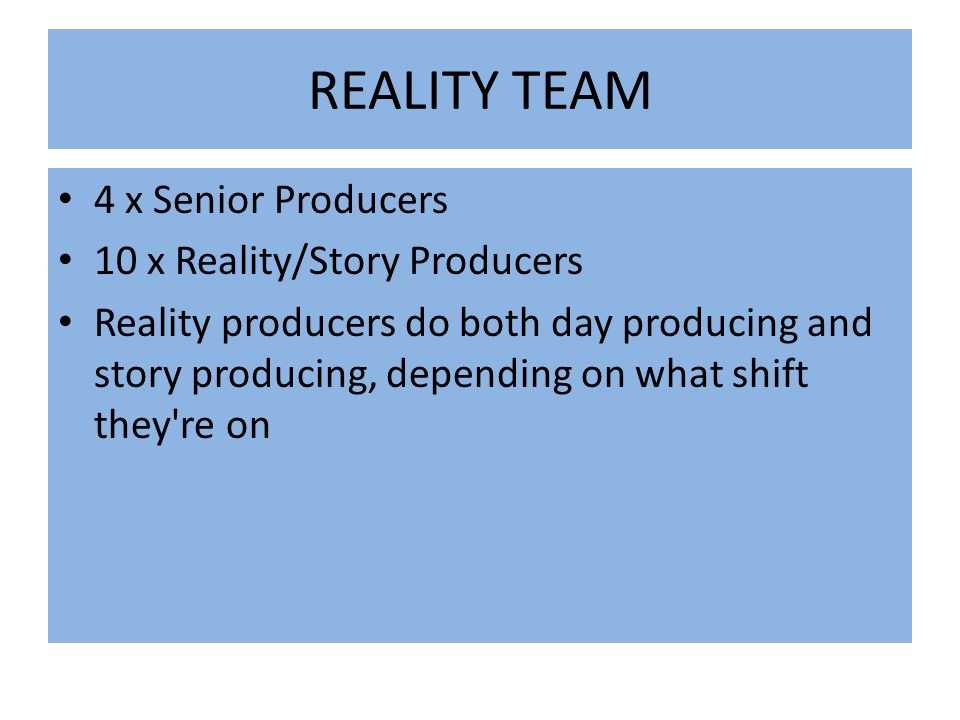 REALITY TEAM 4 x Senior Producers 10 x Reality/Story Producers Reality producers do both day producing and story producing, depending on what shift they re on