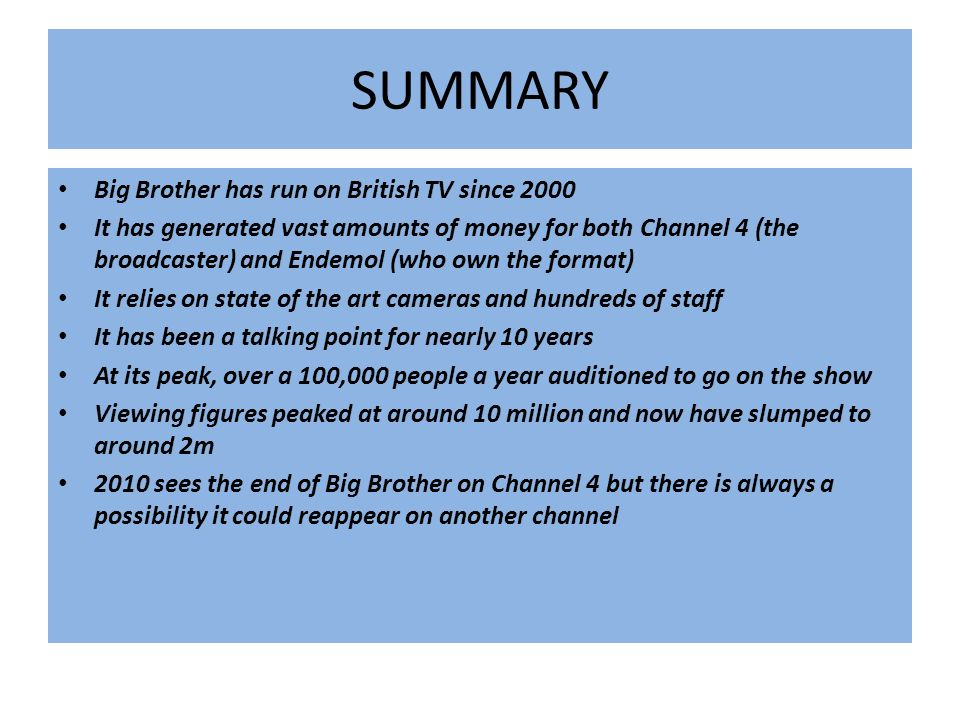 SUMMARY Big Brother has run on British TV since 2000 It has generated vast amounts of money for both Channel 4 (the broadcaster) and Endemol (who own the format) It relies on state of the art cameras and hundreds of staff It has been a talking point for nearly 10 years At its peak, over a 100,000 people a year auditioned to go on the show Viewing figures peaked at around 10 million and now have slumped to around 2m 2010 sees the end of Big Brother on Channel 4 but there is always a possibility it could reappear on another channel