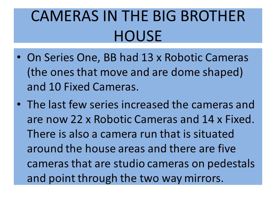 CAMERAS IN THE BIG BROTHER HOUSE On Series One, BB had 13 x Robotic Cameras (the ones that move and are dome shaped) and 10 Fixed Cameras.