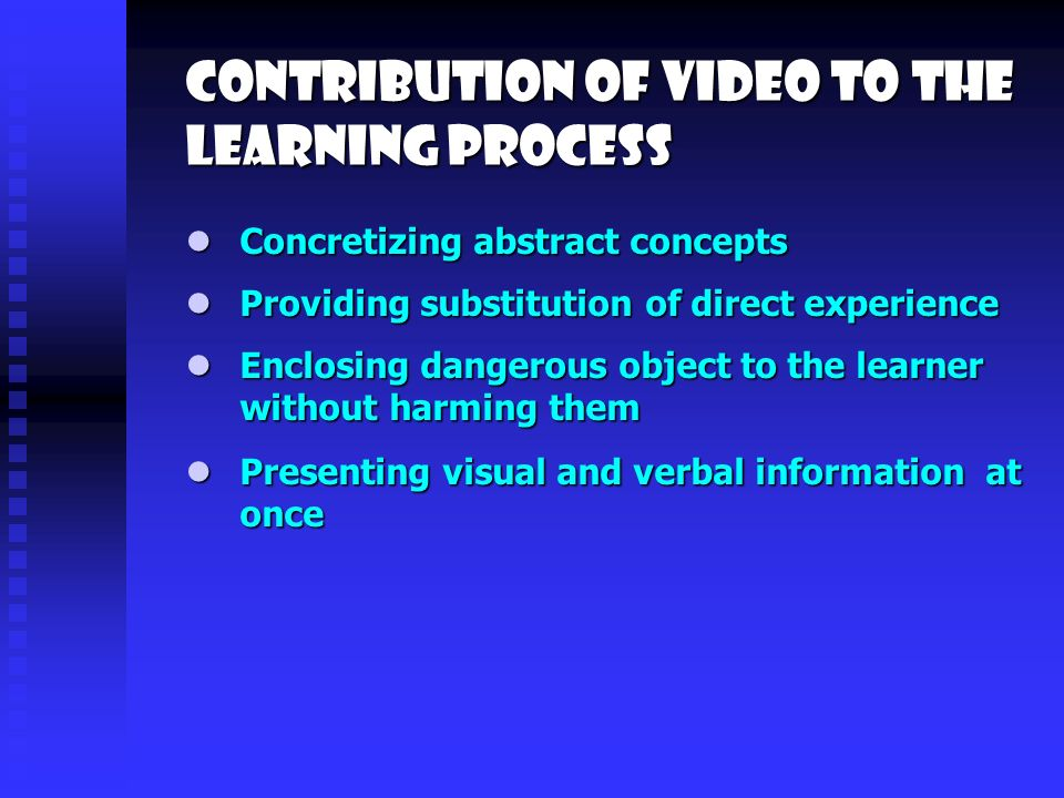 Contribution of video to the learning process Providing substitution of direct experience Providing substitution of direct experience Enclosing dangerous object to the learner without harming them Enclosing dangerous object to the learner without harming them Concretizing abstract concepts Concretizing abstract concepts Presenting visual and verbal information at once Presenting visual and verbal information at once