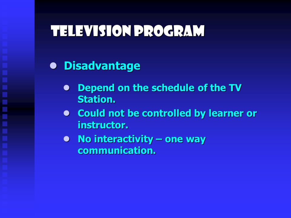 Television program Disadvantage Disadvantage Depend on the schedule of the TV Station.