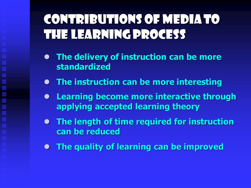 Contributions of media to the learning process The instruction can be more interesting The instruction can be more interesting Learning become more interactive through applying accepted learning theory Learning become more interactive through applying accepted learning theory The delivery of instruction can be more standardized The delivery of instruction can be more standardized The length of time required for instruction can be reduced The length of time required for instruction can be reduced The quality of learning can be improved The quality of learning can be improved