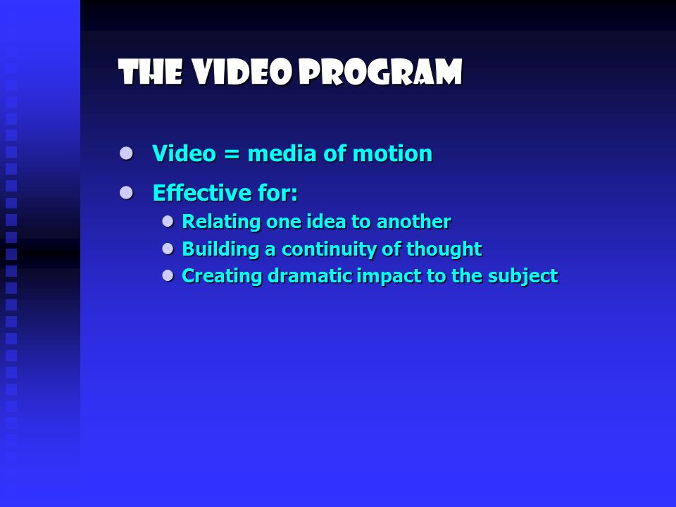 The video program Effective for: Effective for: Relating one idea to another Relating one idea to another Building a continuity of thought Building a continuity of thought Creating dramatic impact to the subject Creating dramatic impact to the subject Video = media of motion Video = media of motion