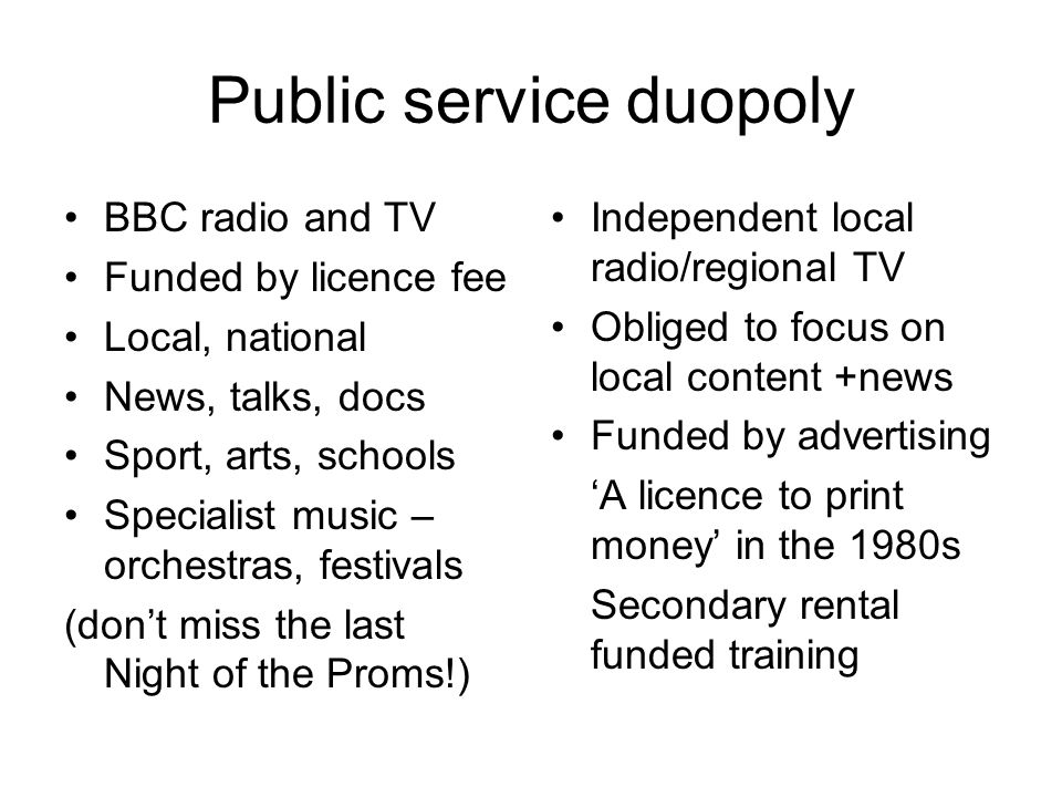 Public service duopoly BBC radio and TV Funded by licence fee Local, national News, talks, docs Sport, arts, schools Specialist music – orchestras, festivals (dont miss the last Night of the Proms!) Independent local radio/regional TV Obliged to focus on local content +news Funded by advertising A licence to print money in the 1980s Secondary rental funded training